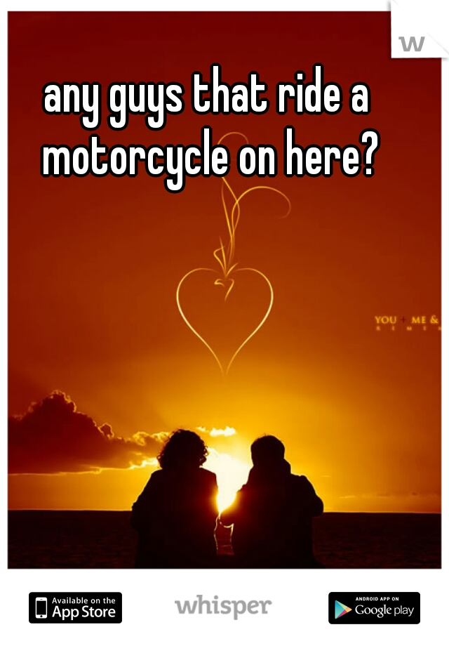 any guys that ride a motorcycle on here?