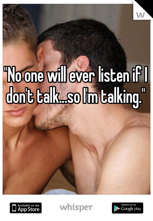 """No one will ever listen if I don't talk...so I'm talking."""