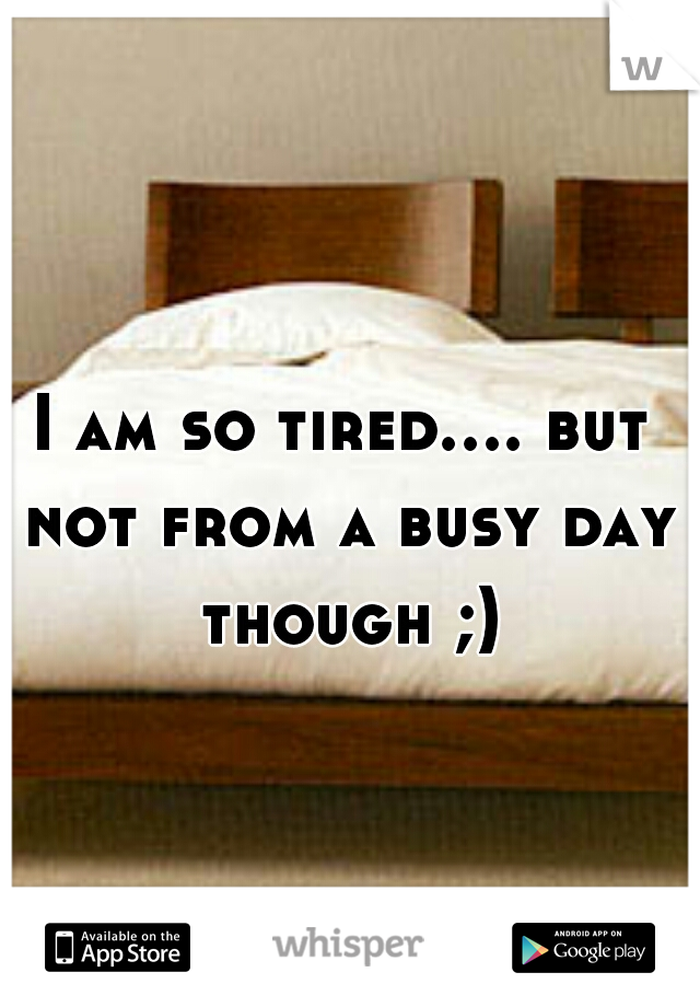 I am so tired.... but not from a busy day though ;)