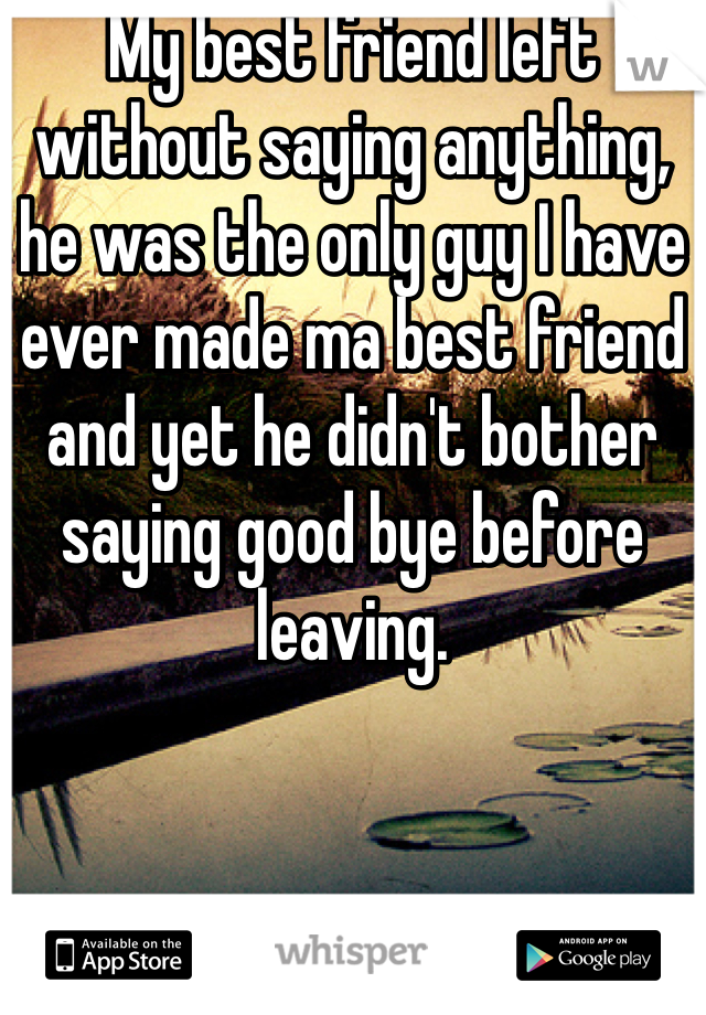 My best friend left without saying anything, he was the only guy I have ever made ma best friend and yet he didn't bother saying good bye before leaving.