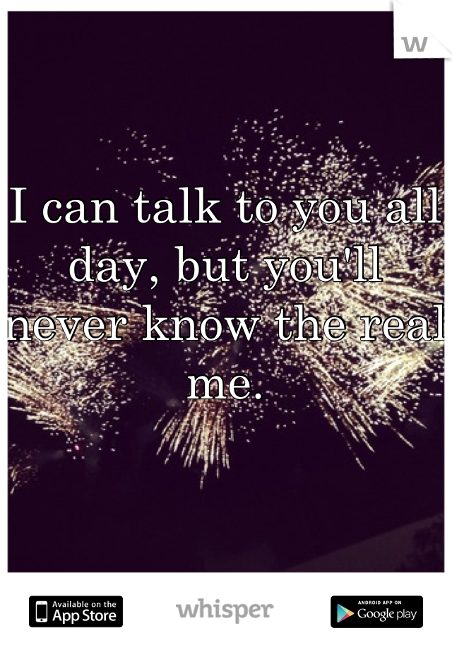I can talk to you all day, but you'll never know the real me.