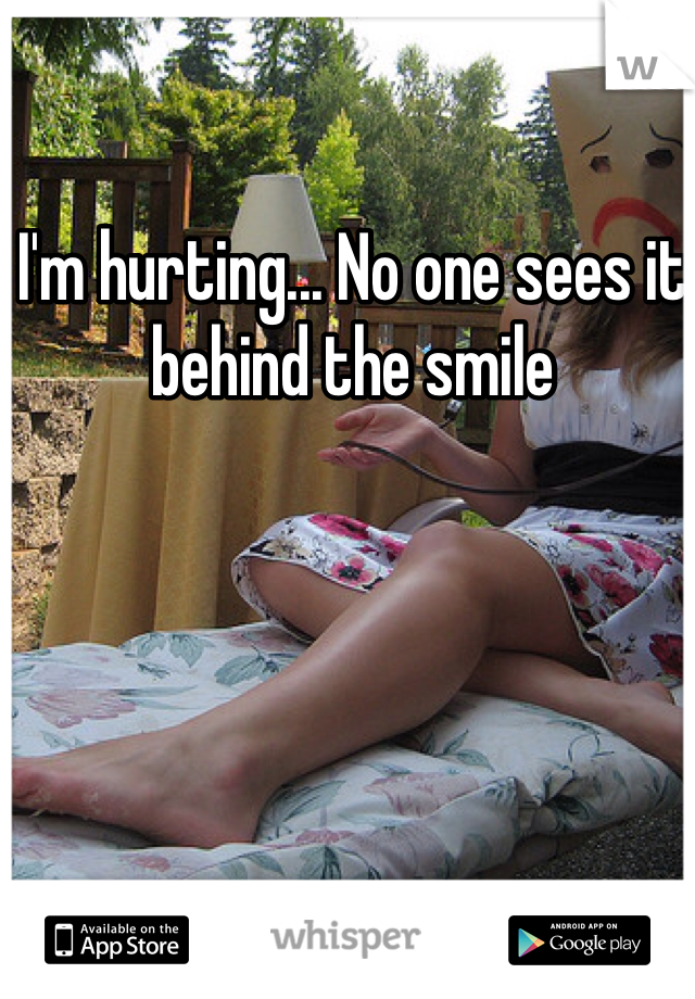 I'm hurting... No one sees it behind the smile