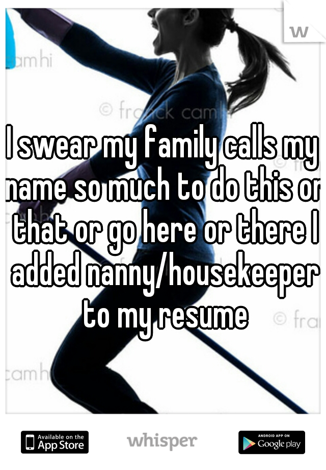 I swear my family calls my name so much to do this or that or go here or there I added nanny/housekeeper to my resume