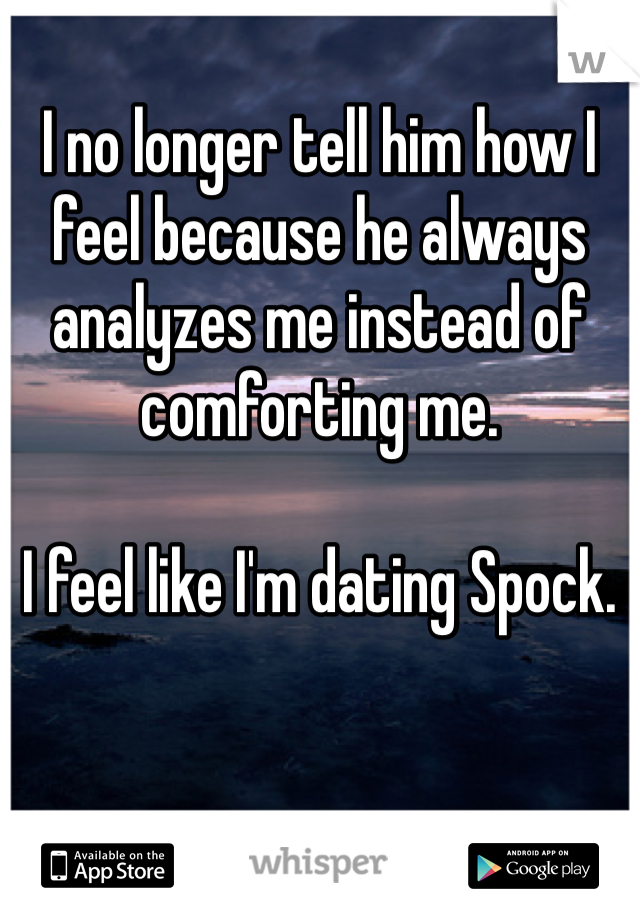 I no longer tell him how I feel because he always analyzes me instead of comforting me.    I feel like I'm dating Spock.