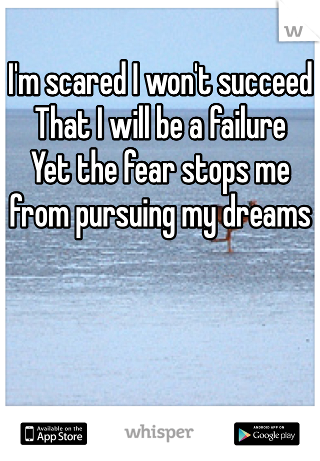 I'm scared I won't succeed  That I will be a failure  Yet the fear stops me from pursuing my dreams