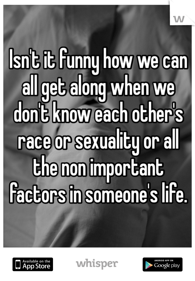 Isn't it funny how we can all get along when we don't know each other's race or sexuality or all the non important factors in someone's life.