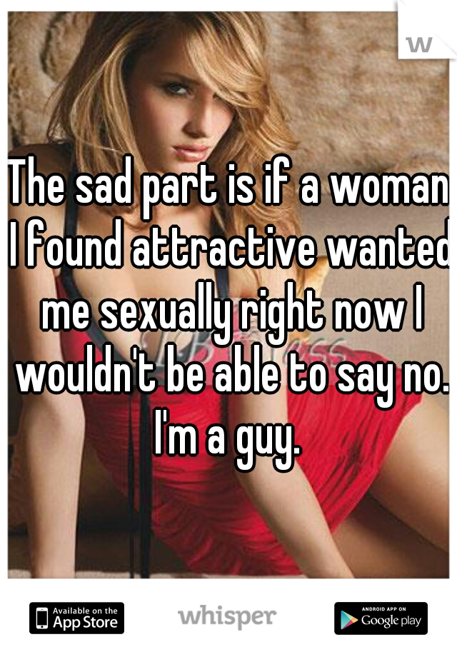 The sad part is if a woman I found attractive wanted me sexually right now I wouldn't be able to say no. I'm a guy.