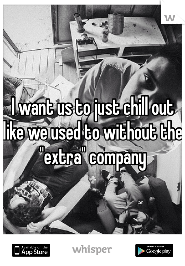 "I want us to just chill out like we used to without the ""extra"" company"