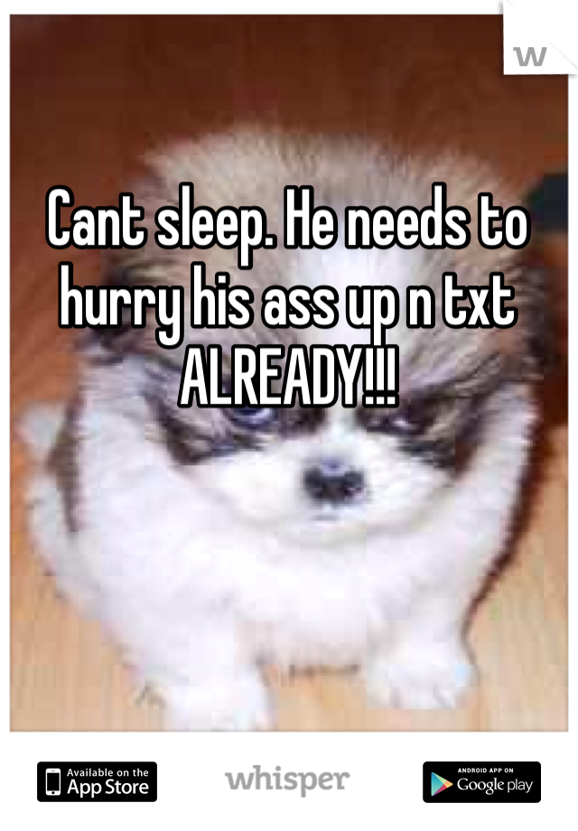 Cant sleep. He needs to hurry his ass up n txt ALREADY!!!