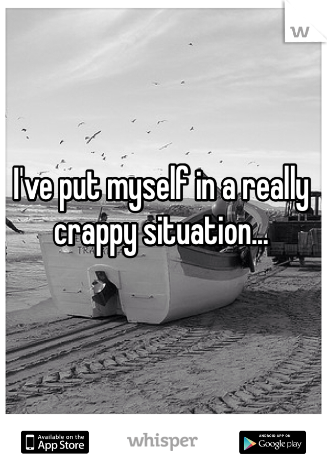 I've put myself in a really crappy situation...