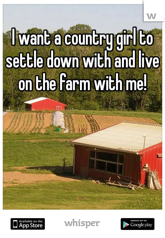 I want a country girl to settle down with and live on the farm with me!