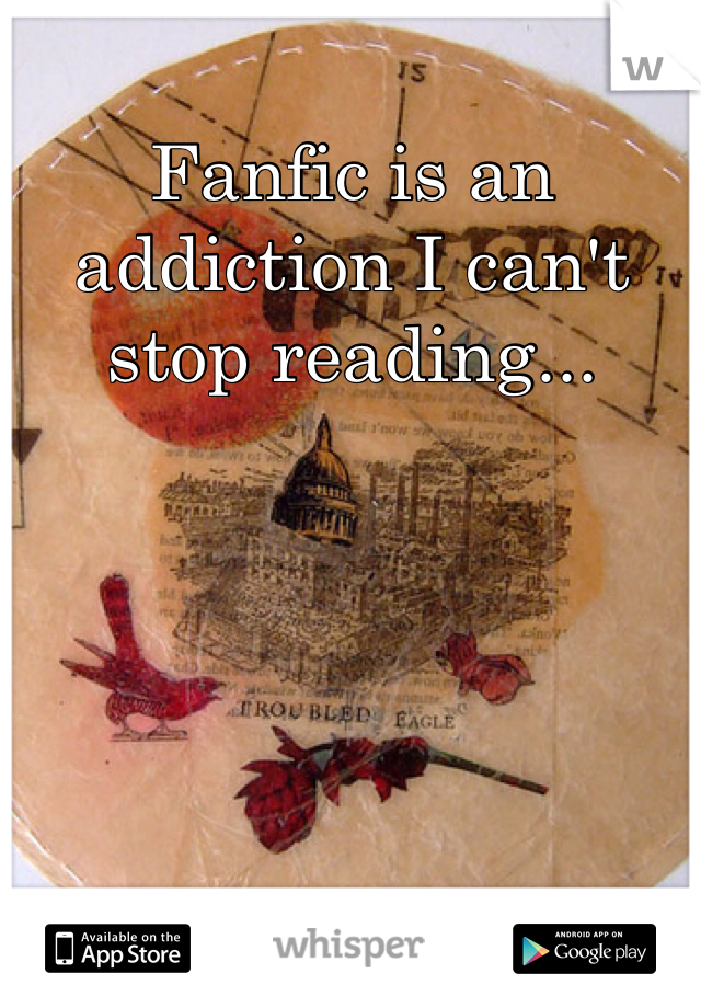 Fanfic is an addiction I can't stop reading...