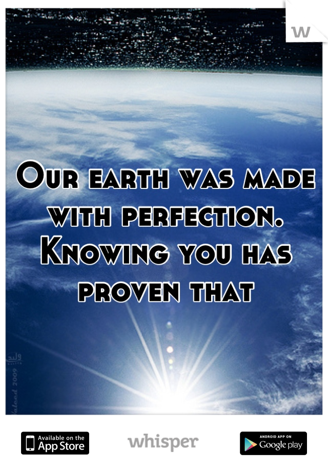 Our earth was made with perfection. Knowing you has proven that