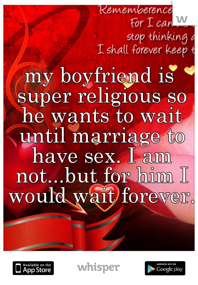 my boyfriend is super religious so he wants to wait until marriage to have sex. I am not...but for him I would wait forever.