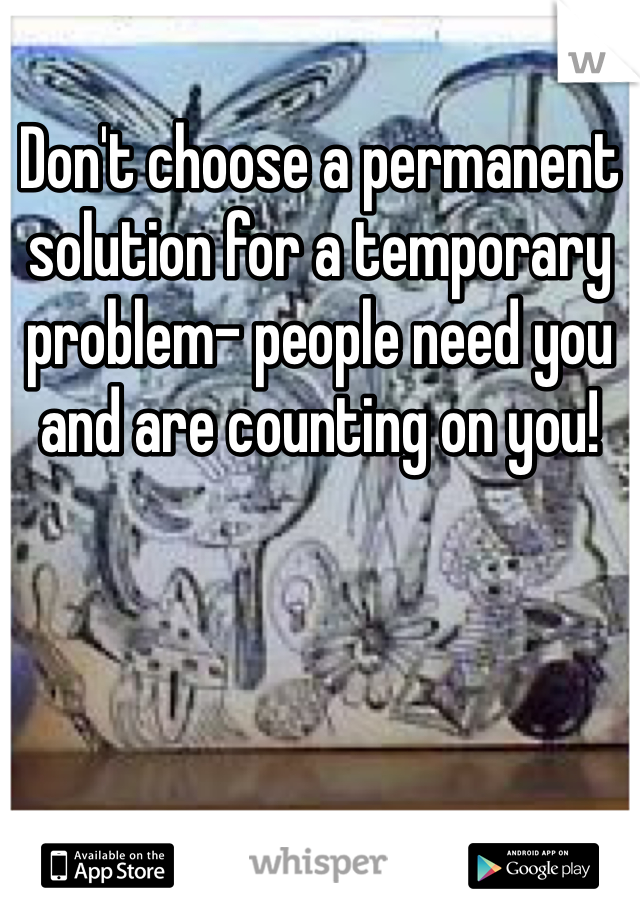 Don't choose a permanent solution for a temporary problem- people need you and are counting on you!