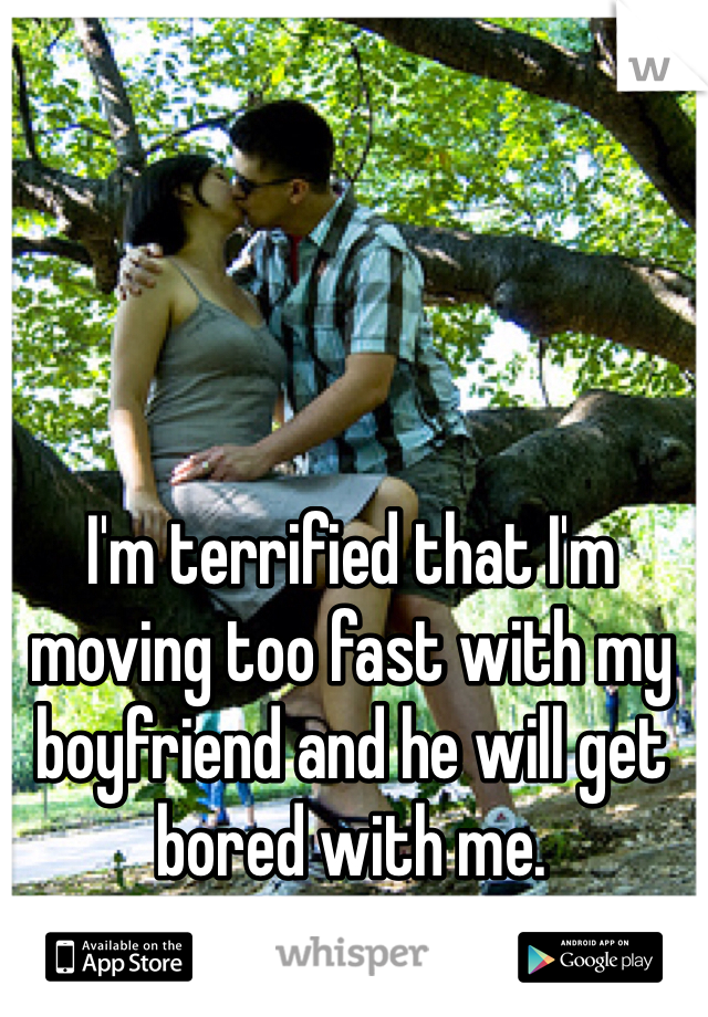 I'm terrified that I'm moving too fast with my boyfriend and he will get bored with me.