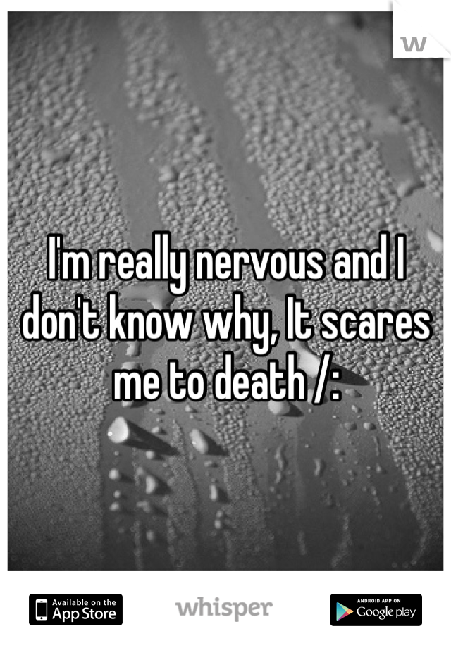 I'm really nervous and I don't know why, It scares me to death /: