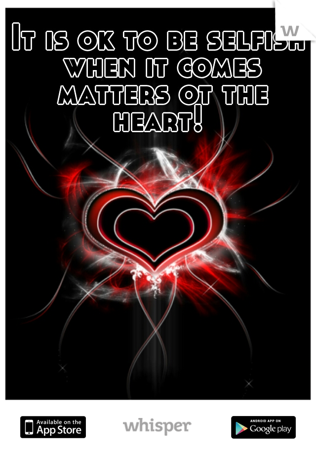 It is ok to be selfish when it comes matters ot the heart!