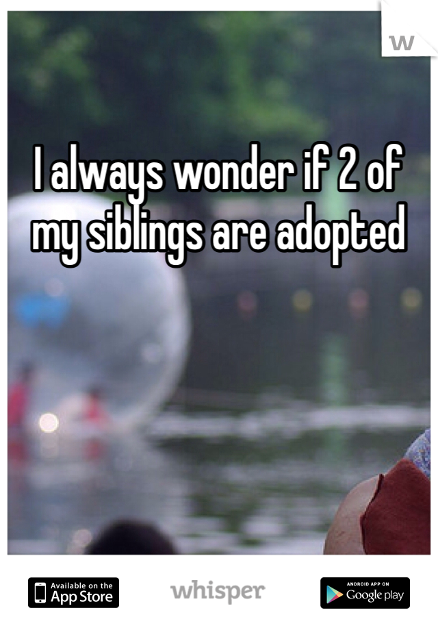 I always wonder if 2 of my siblings are adopted