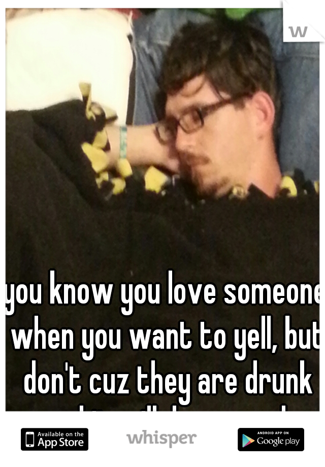 you know you love someone when you want to yell, but don't cuz they are drunk and it will do no good.