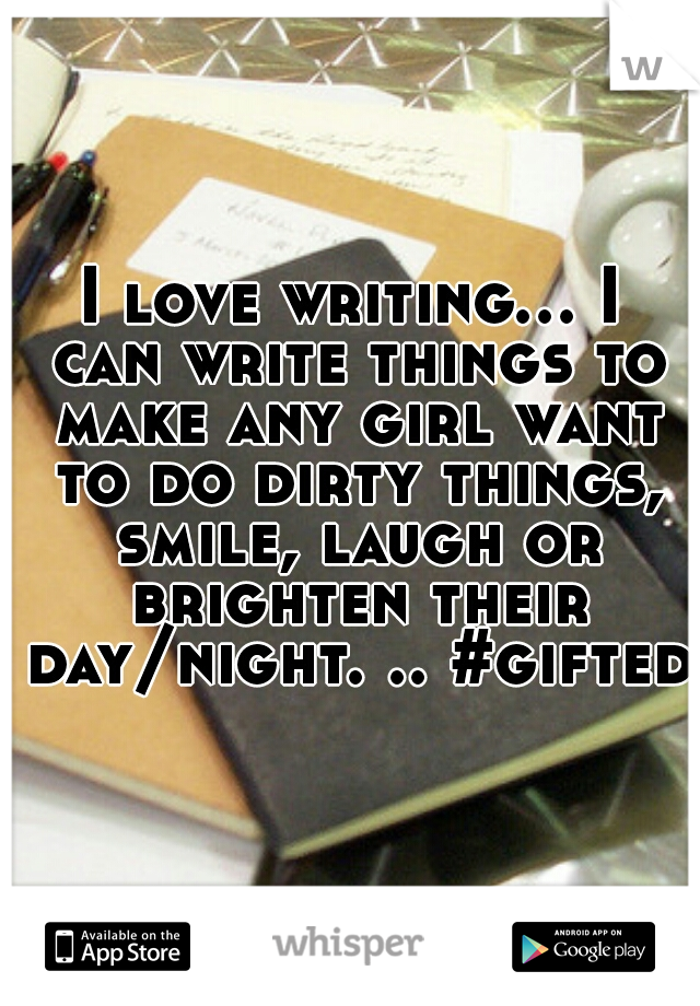 I love writing... I can write things to make any girl want to do dirty things, smile, laugh or brighten their day/night. .. #gifted