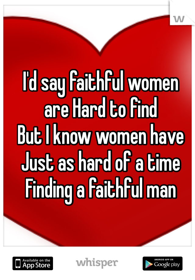 I'd say faithful women  are Hard to find  But I know women have  Just as hard of a time  Finding a faithful man