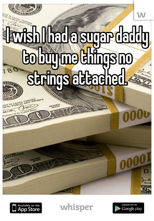 I wish I had a sugar daddy to buy me things no strings attached.