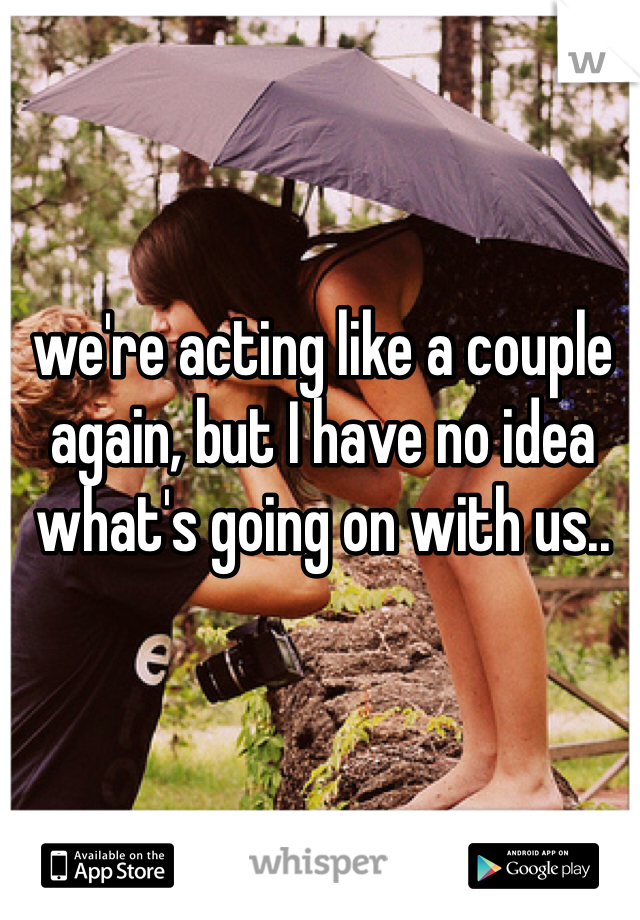 we're acting like a couple again, but I have no idea what's going on with us..