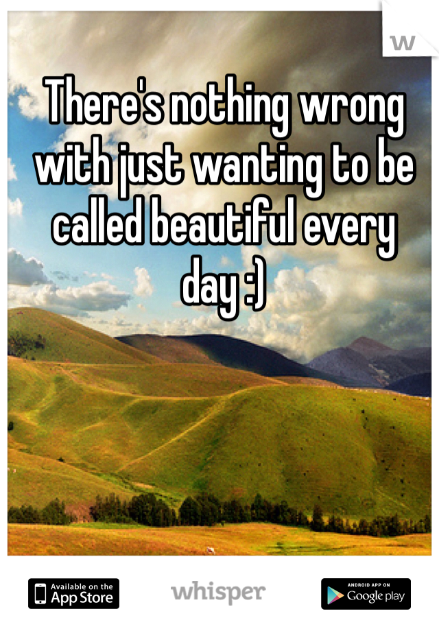 There's nothing wrong with just wanting to be called beautiful every day :)