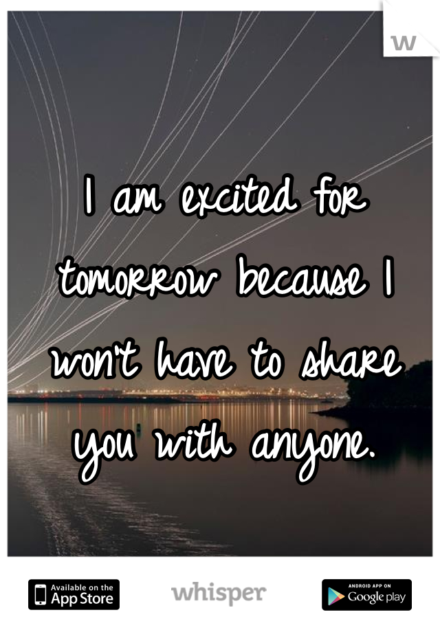 I am excited for tomorrow because I won't have to share you with anyone.