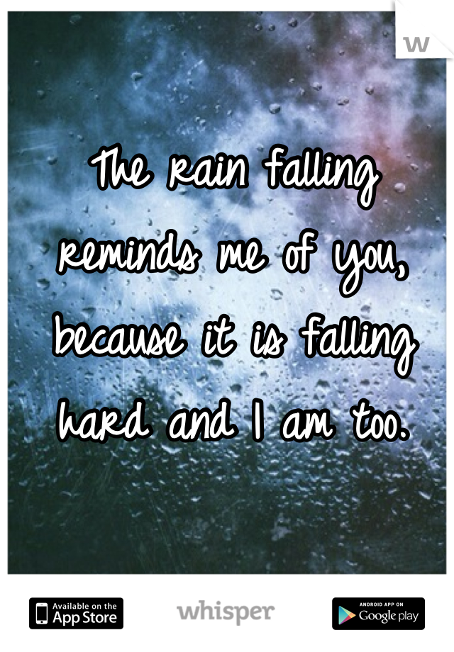 The rain falling reminds me of you, because it is falling hard and I am too.