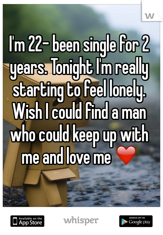 I'm 22- been single for 2 years. Tonight I'm really starting to feel lonely. Wish I could find a man who could keep up with me and love me ❤️