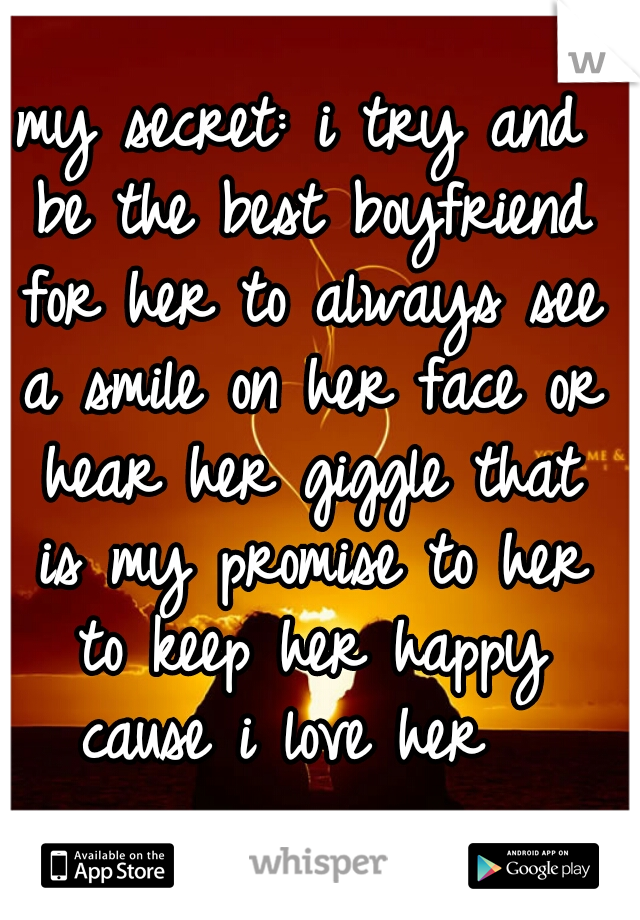 my secret: i try and be the best boyfriend for her to always see a smile on her face or hear her giggle that is my promise to her to keep her happy cause i love her