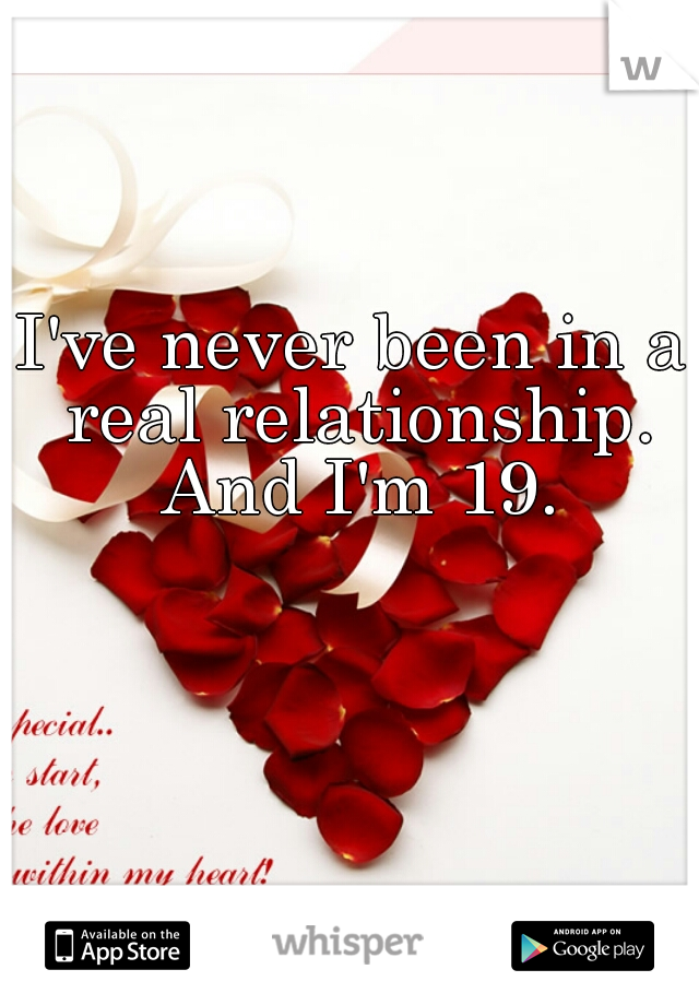 I've never been in a real relationship. And I'm 19.