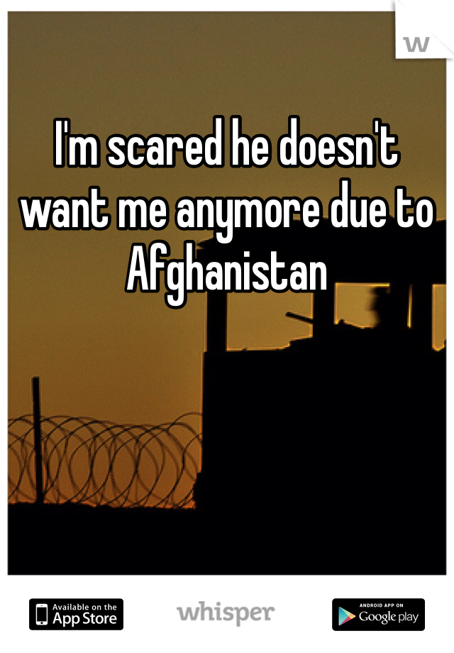 I'm scared he doesn't want me anymore due to Afghanistan