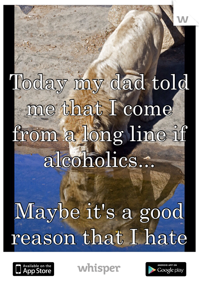 Today my dad told me that I come from a long line if alcoholics...   Maybe it's a good reason that I hate drinking.