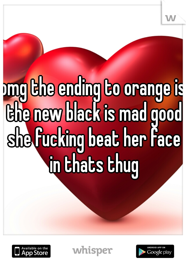 omg the ending to orange is the new black is mad good she fucking beat her face in thats thug