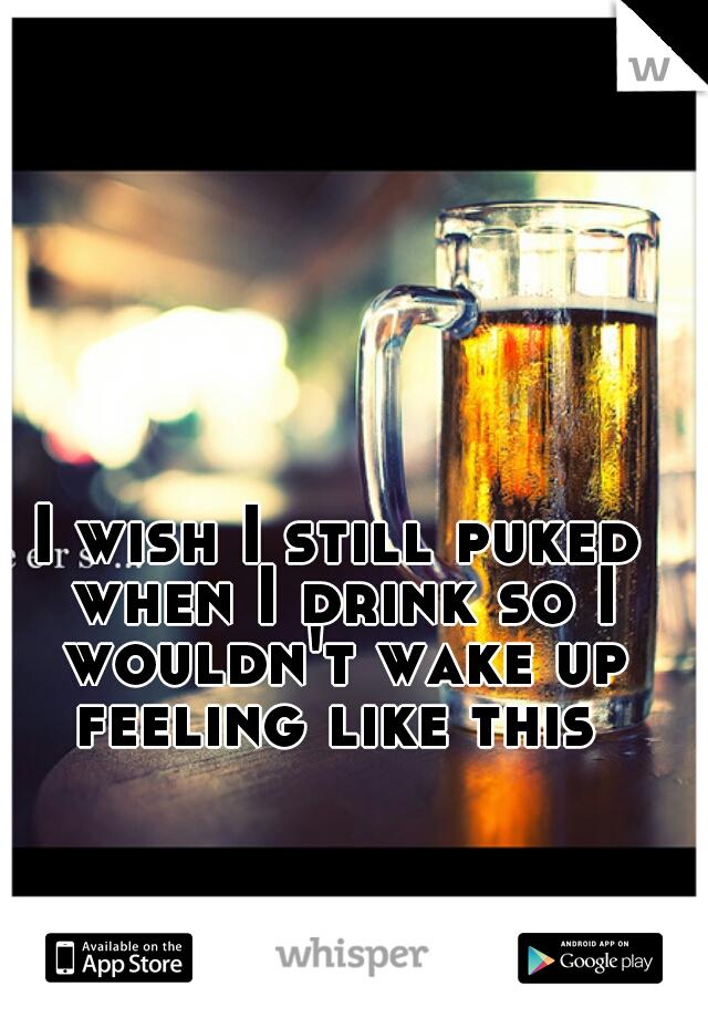 I wish I still puked when I drink so I wouldn't wake up feeling like this