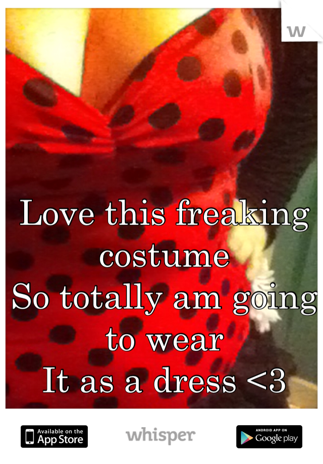 Love this freaking costume So totally am going to wear It as a dress <3