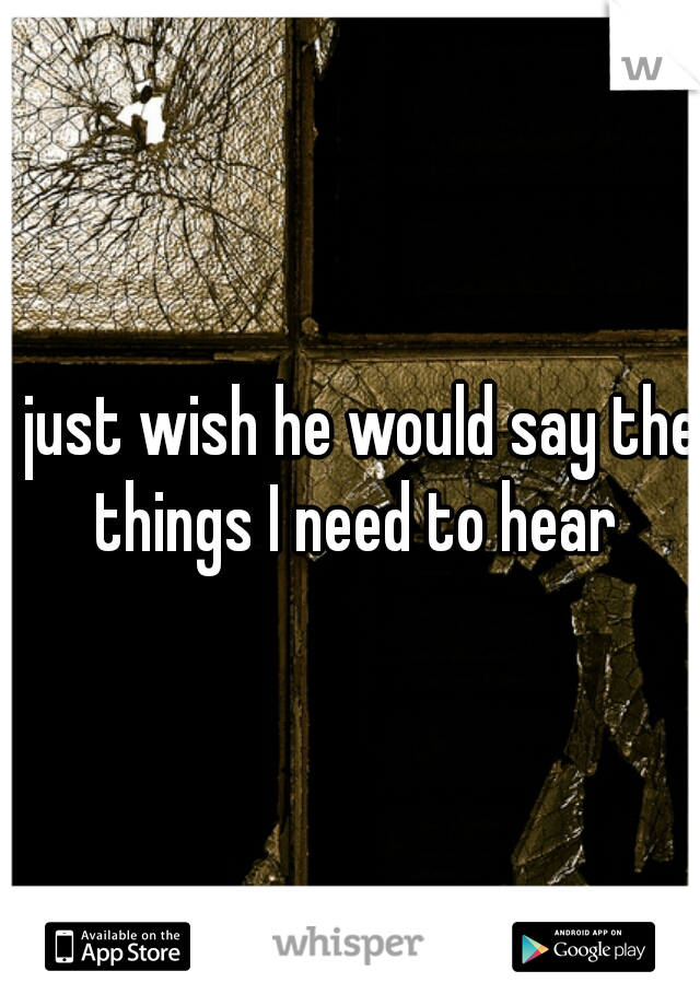 I just wish he would say the things I need to hear