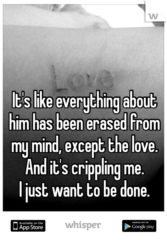 It's like everything about him has been erased from my mind, except the love. And it's crippling me.  I just want to be done.