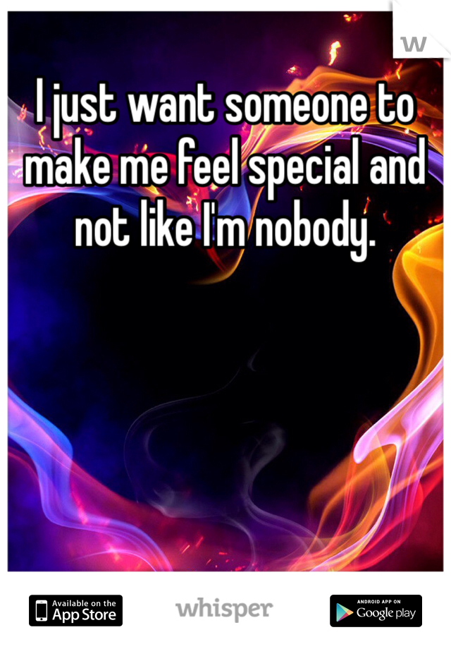 I just want someone to make me feel special and not like I'm nobody.