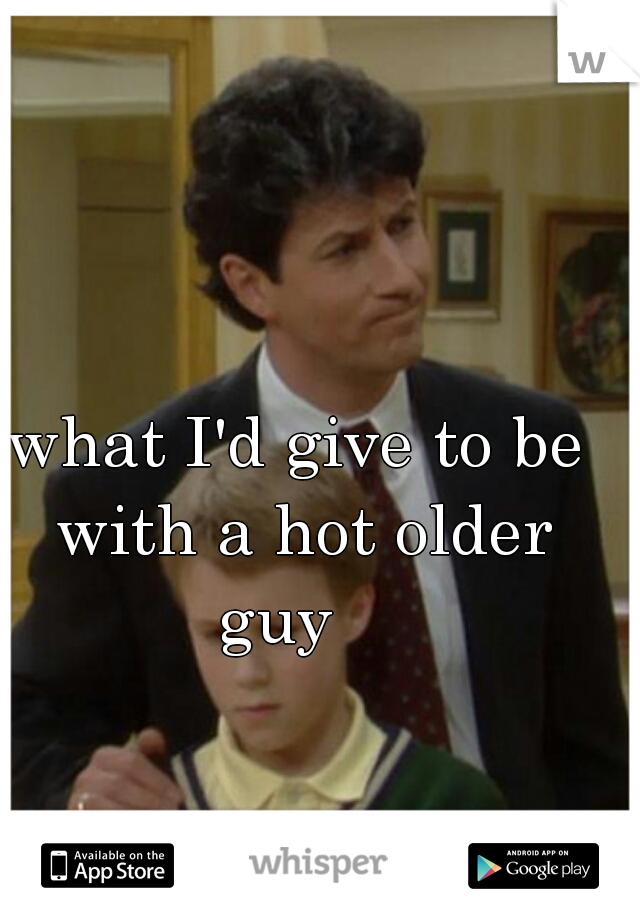 what I'd give to be with a hot older guy
