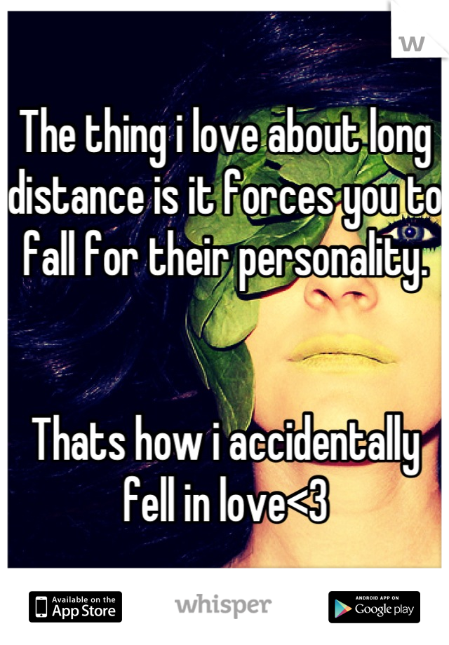 The thing i love about long distance is it forces you to fall for their personality.   Thats how i accidentally fell in love<3