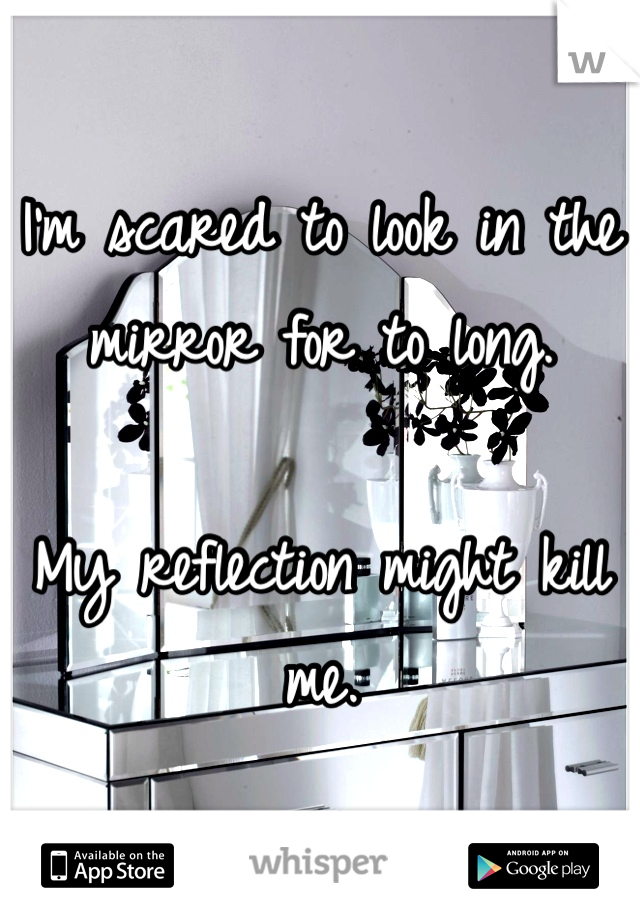I'm scared to look in the mirror for to long.  My reflection might kill me.