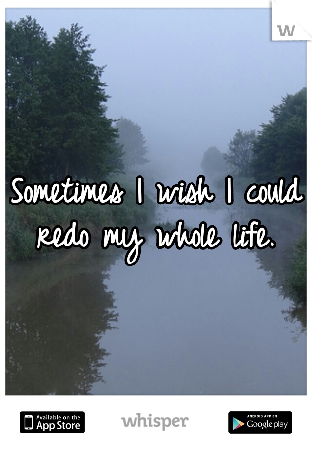 Sometimes I wish I could redo my whole life.