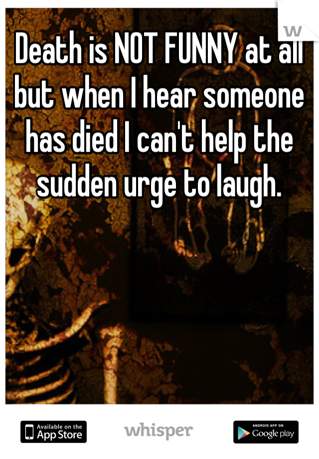 Death is NOT FUNNY at all but when I hear someone has died I can't help the sudden urge to laugh.