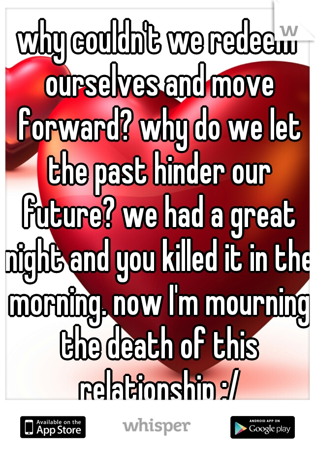 why couldn't we redeem ourselves and move forward? why do we let the past hinder our future? we had a great night and you killed it in the morning. now I'm mourning the death of this relationship :/
