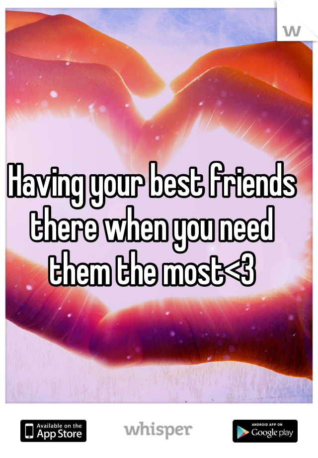 Having your best friends there when you need them the most<3