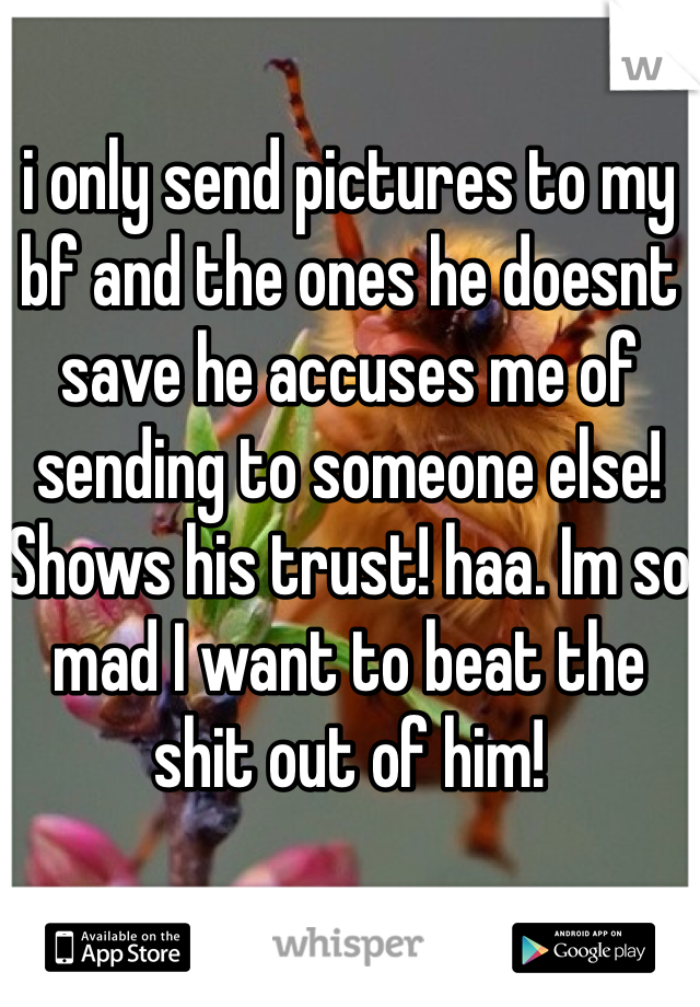 i only send pictures to my bf and the ones he doesnt save he accuses me of sending to someone else! Shows his trust! haa. Im so mad I want to beat the shit out of him!